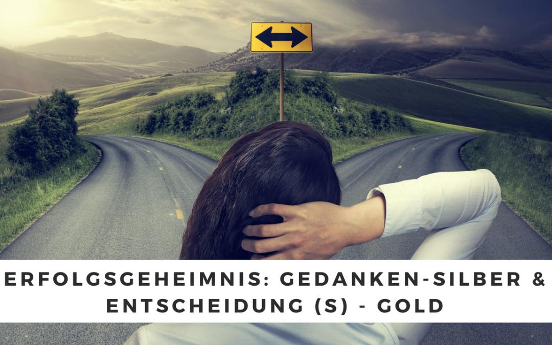 Erfolgsgeheimnis: Gedanken-Silber & Entscheidung (s) – Gold