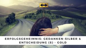 Erfolgsgeheimnis: Gedanken-Silber & Entscheidung (s) - Gold